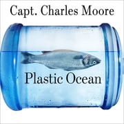 Plastic Ocean - How a Sea Captain's Chance Discovery Launched a Determined Quest to Save the Oceans audiobook by Capt. Charles Moore, Cassandra Phillips
