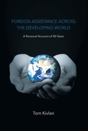 Foreign Assistance Across the Developing World - A Personal Account of 40 Years ebook by Tom Kivlan