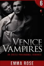 Venice Vampires 6: An Erotic Paranormal Romance ebook by Emma Rose