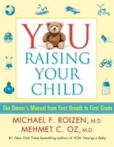 YOU: Raising Your Child - The Owner's Manual from First Breath to First Grad ebook by Michael F. Roizen,Mehmet Oz