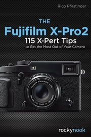 The Fujifilm X-Pro2 - 115 X-Pert Tips to Get the Most Out of Your Camera ebook by Rico Pfirstinger