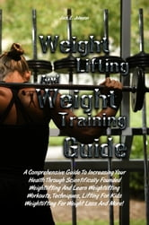 Weight Lifting And Weight Training Guide - A Comprehensive Guide To Increasing Your Health Through Scientifically Founded Weightlifting And Learn Weightlifting Workouts, Techniques, Lifting For Kids Weightlifting For Weight Loss And More! ebook by Jack E. Johnson