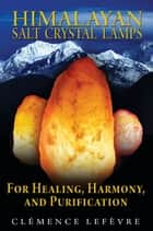 Himalayan Salt Crystal Lamps: For Healing, Harmony, and Purification - For Healing, Harmony, and Purification ebook by Clémence Lefèvre