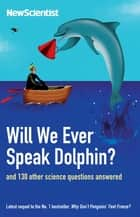 Will We Ever Speak Dolphin? - and 130 other science questions answered ebook by New Scientist