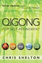 Qigong for Self-Refinement - Total Health with the 5 Elements ebook by Jose Ernesto Palacios, Chris Shelton, Chris Shelton