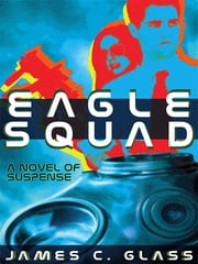 Eagle Squad - A Novel of Suspense ebook by James C. Glass