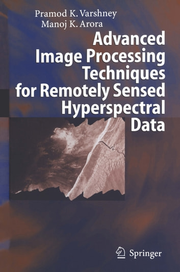 Advanced Image Processing Techniques for Remotely Sensed Hyperspectral Data ebook by Pramod K. Varshney,Manoj K. Arora
