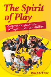 The Spirit of Play - Cooperative Games for All Ages, Sizes, and Abilities ebook by Dale Le Fevre