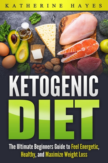Ketogenic Diet Bible: The Ultimate Ketogenic Guide to Feel Energetic, Healthy, and Maximize Weight Loss The Easy Way. ebook by Katherine Hayes