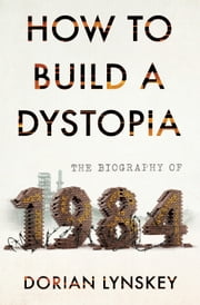 How to Build a Dystopia - The Biography of Nineteen Eighty-Four ebook by Dorian Lynskey