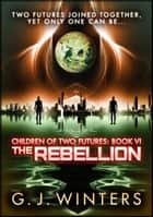 The Rebellion: Children of Two Futures 6 - Children of Two Futures ebook by G.J. Winters