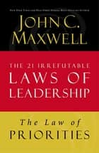 The Law of Priorities - Lesson 17 from The 21 Irrefutable Laws of Leadership ebook by John C. Maxwell