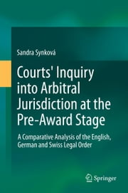 Courts' Inquiry into Arbitral Jurisdiction at the Pre-Award Stage - A Comparative Analysis of the English, German and Swiss Legal Order ebook by Sandra Synková