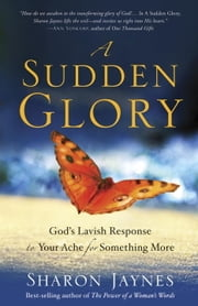 A Sudden Glory - God's Lavish Response to Your Ache for Something More ebook by Sharon Jaynes