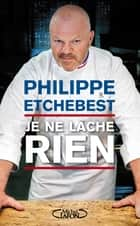 Je ne lâche rien ebook by Philippe Etchebest, Stephane Davet