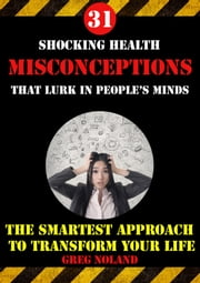 31 Shocking Health Misconceptions That Lurk in People's Minds ebook by Greg Noland