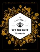 The Asheville Bee Charmer Cookbook - Sweet and Savory Recipes Inspired by 28 Honey Varietals and Blends ebook by Carrie Schloss