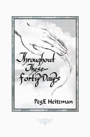 Throughout These Forty Days ebook by PegE Heitzman