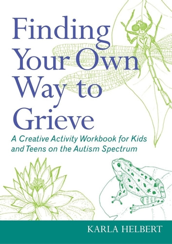 Finding Your Own Way to Grieve - A Creative Activity Workbook for Kids and Teens on the Autism Spectrum ebook by Karla Helbert