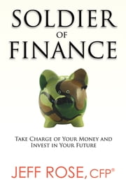 Soldier of Finance - Take Charge of Your Money and Invest in Your Future ebook by Jeff Rose, CFP