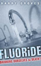 Fluoride: Drinking Ourselves to Death?: The Scientific Argument Against Water Fluoridation ebook by Barry Groves