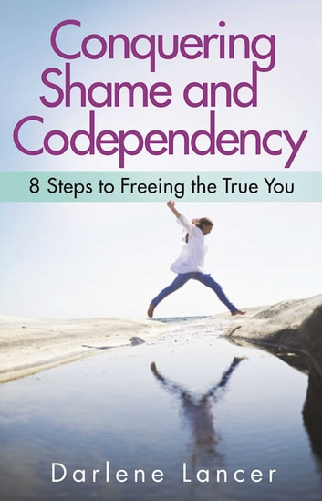 Conquering Shame and Codependency - 8 Steps to Freeing the True You ebook by Darlene Lancer