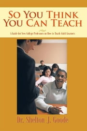 So You Think You Can Teach - A Guide for New College Professors on How to Teach Adult Learners ebook by Dr. Shelton J. Goode
