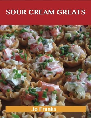 Sour Cream Greats: Delicious Sour Cream Recipes, The Top 92 Sour Cream Recipes ebook by Jo Franks