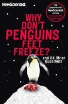 Why Don't Penguins' Feet Freeze? - And 114 Other Questions ebook by New Scientist
