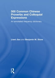 500 Common Chinese Proverbs and Colloquial Expressions - An Annotated Frequency Dictionary ebook by Liwei Jiao,Benjamin Stone