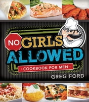 No Girls Allowed: Cookbook for Men ebook by Greg Ford