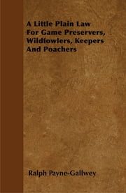 A Little Plain Law For Game Preservers, Wildfowlers, Keepers And Poachers ebook by Ralph Payne-Gallwey