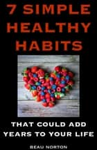 7 Simple Healthy Habits That Could Add Years to Your Life ebook by Beau Norton