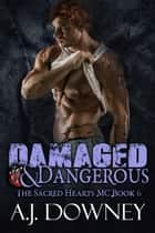 Damaged & Dangerous - The Sacred Hearts MC Book VI ebook by A.J. Downey