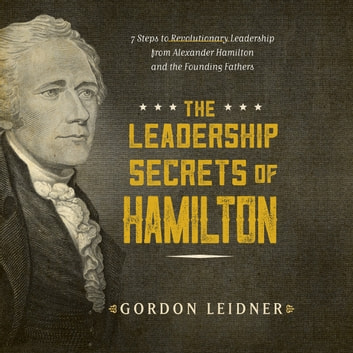 Leadership Secrets of Hamilton, The - 7 Steps to Revolutionary Leadership from Alexander Hamilton and the Founding Fathers audiobook by Gordon Leidner