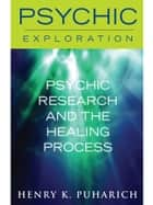 Psychic Research and the Healing Process ebook by Henry K. Puharich