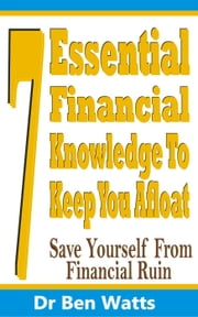 7 Essential Financial Knowledge To Keep You Afloat: Save Yourself From Financial Ruin ebook by Dr Ben Watts
