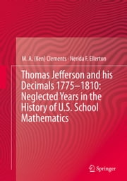 Thomas Jefferson and his Decimals 1775–1810: Neglected Years in the History of U.S. School Mathematics ebook by Nerida F. Ellerton,M. A. Ken Clements