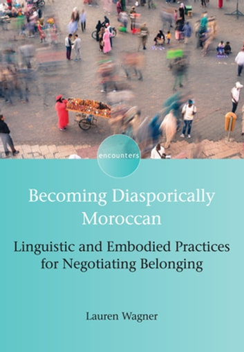 Becoming Diasporically Moroccan - Linguistic and Embodied Practices for Negotiating Belonging ebook by Lauren Wagner