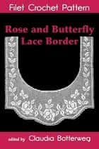 Rose and Butterfly Lace Border Filet Crochet Pattern - Complete Instructions and Chart ebook by Claudia Botterweg, Olive Ashcroft