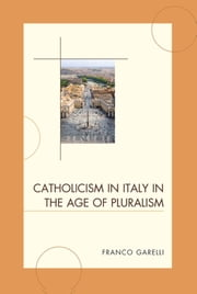 Catholicism in Italy in the Age of Pluralism ebook by Franco Garelli