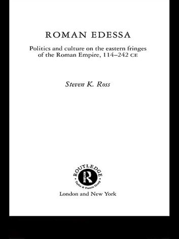 Roman Edessa - Politics and Culture on the Eastern Fringes of the Roman Empire, 114 - 242 C.E. ebook by Steven K. Ross
