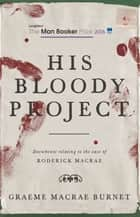His Bloody Project - Documents relating to the case of Roderick Macrae eBook by Graeme Macrae Burnet