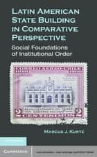 Latin American State Building in Comparative Perspective ebook by Marcus J. Kurtz