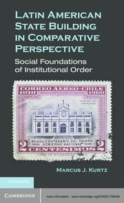 Latin American State Building in Comparative Perspective - Social Foundations of Institutional Order ebook by Marcus J. Kurtz