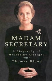 Madam Secretary - A Biography of Madeleine Albright ebook by Thomas Blood