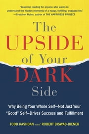 "The Upside of Your Dark Side - Why Being Your Whole Self--Not Just Your ""Good"" Self--Drives Success and Fulfillment ebook by Todd Kashdan,Robert Biswas-Diener"