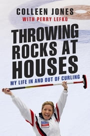 Throwing Rocks at Houses - My Life in and out of Curling ebook by Colleen Jones,Perry Lefko