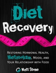 Diet Recovery: Restoring Hormonal Health, Metabolism, Mood and Your Relationship with Food ebook by Matt Stone
