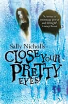 Close Your Pretty Eyes ebook by Sally Nicholls